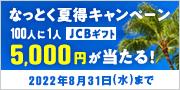 なっとく夏得キャンペーン 20人に1人 ギフト券5,000円 確実に当たる!